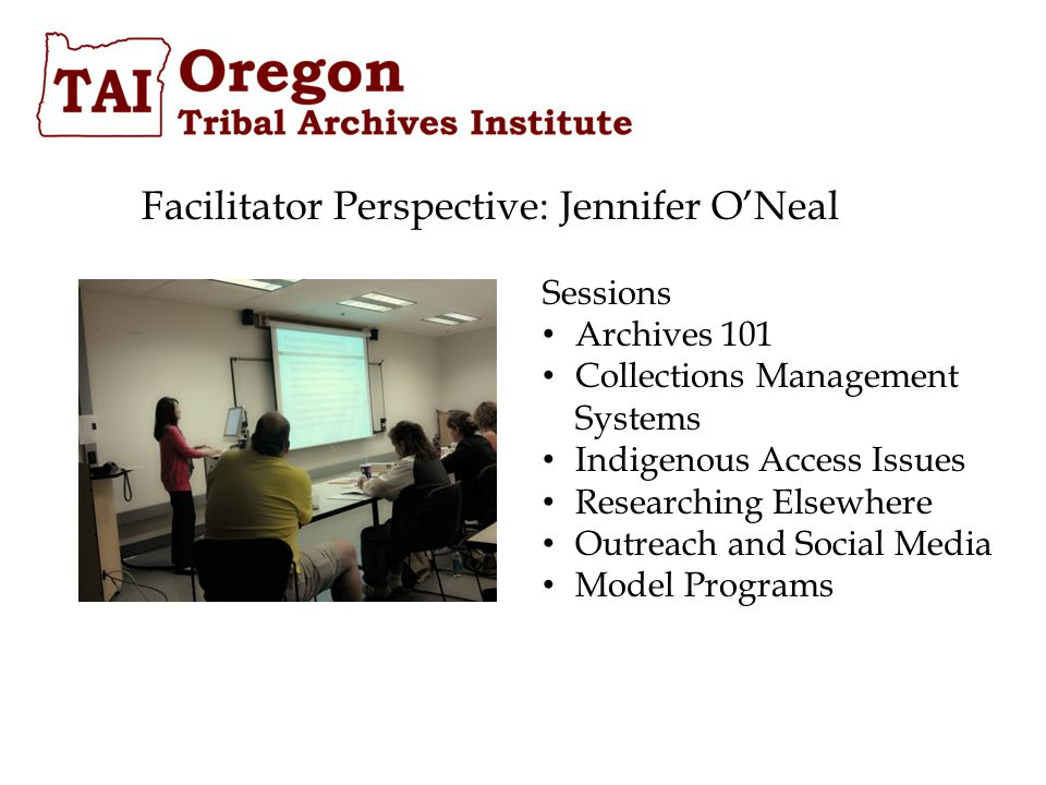 Facilitator Perspective: Jennifer O'Neal Sessions Archives 101 Collections Management Systems Indigenous Access Issues Researching Elsewhere Outreach and Social Media Model Programs