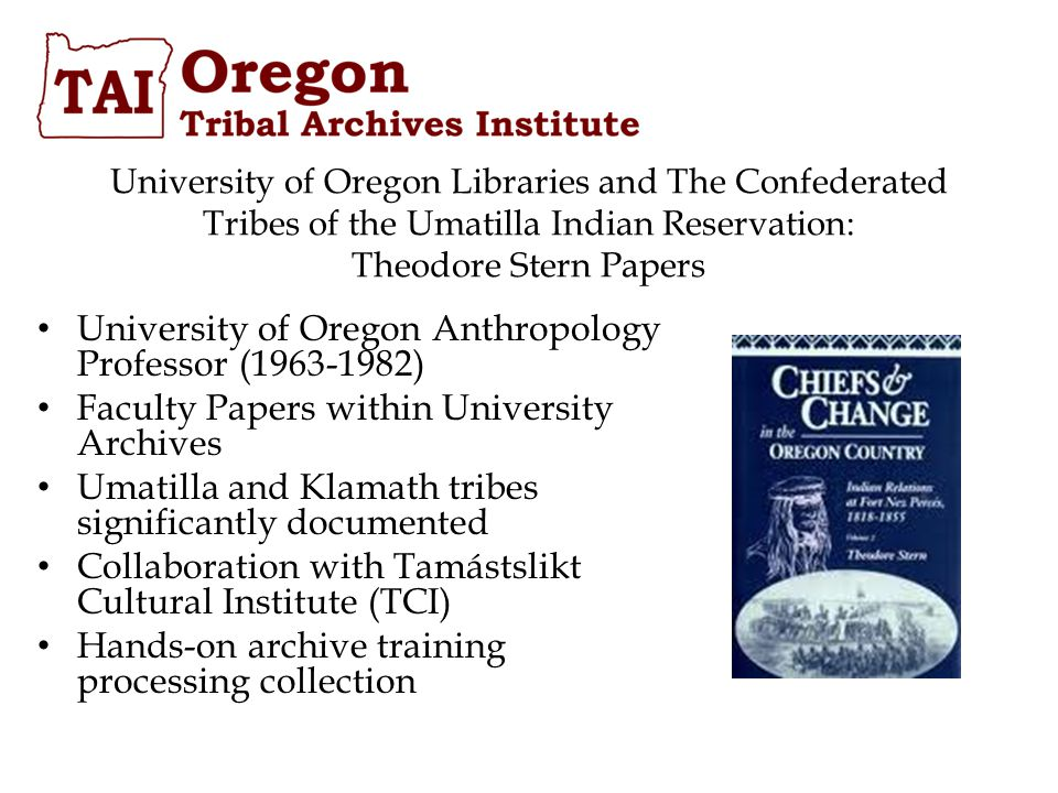 University of Oregon Anthropology Professor (1963-1982) Faculty Papers within University Archives Umatilla and Klamath tribes significantly documented Collaboration with Tamástslikt Cultural Institute (TCI) Hands-on archive training processing collection University of Oregon Libraries and The Confederated Tribes of the Umatilla Indian Reservation: Theodore Stern Papers