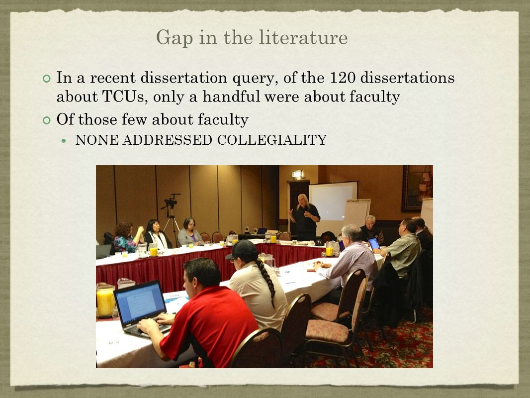 Gap in the literature In a recent dissertation query, of the 120 dissertations about TCUs, only a handful were about faculty Of those few about faculty NONE ADDRESSED COLLEGIALITY In a recent dissertation query, of the 120 dissertations about TCUs, only a handful were about faculty Of those few about faculty NONE ADDRESSED COLLEGIALITY