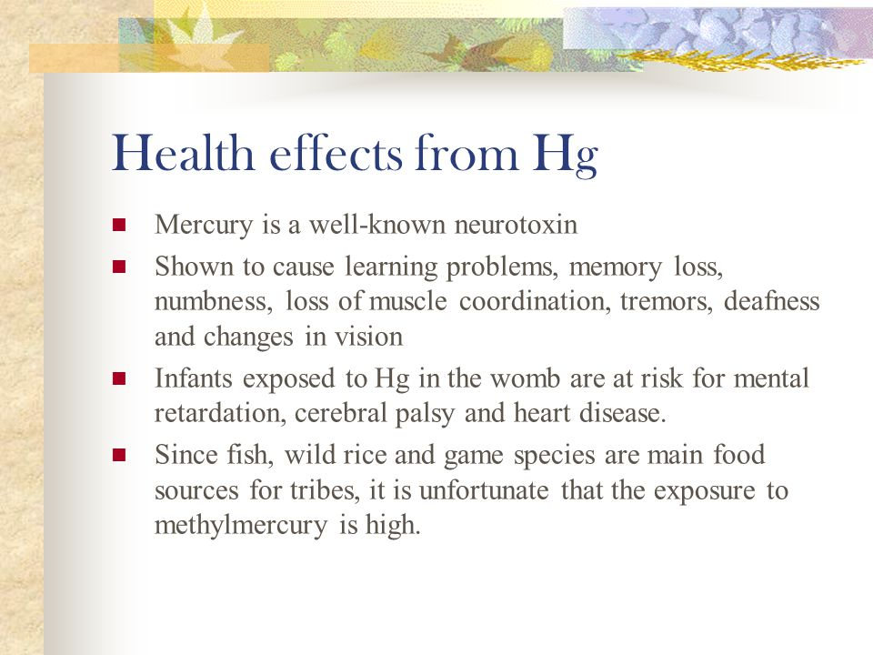 Health effects from Hg Mercury is a well-known neurotoxin Shown to cause learning problems, memory loss, numbness, loss of muscle coordination, tremors, deafness and changes in vision Infants exposed to Hg in the womb are at risk for mental retardation, cerebral palsy and heart disease.
