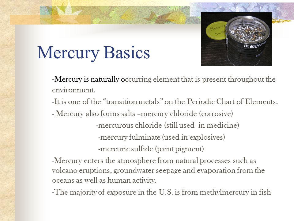 Mercury Basics -Mercury is naturally occurring element that is present throughout the environment.