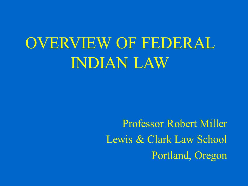 OVERVIEW OF FEDERAL INDIAN LAW Professor Robert Miller Lewis & Clark Law School Portland, Oregon