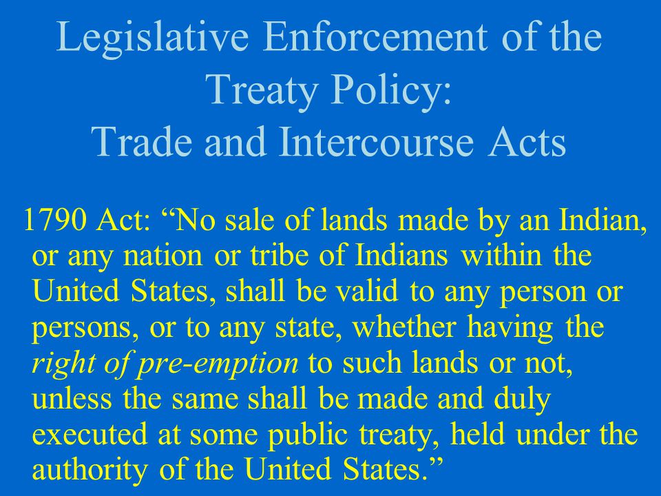 Legislative Enforcement of the Treaty Policy: Trade and Intercourse Acts 1790 Act: No sale of lands made by an Indian, or any nation or tribe of Indians within the United States, shall be valid to any person or persons, or to any state, whether having the right of pre-emption to such lands or not, unless the same shall be made and duly executed at some public treaty, held under the authority of the United States.