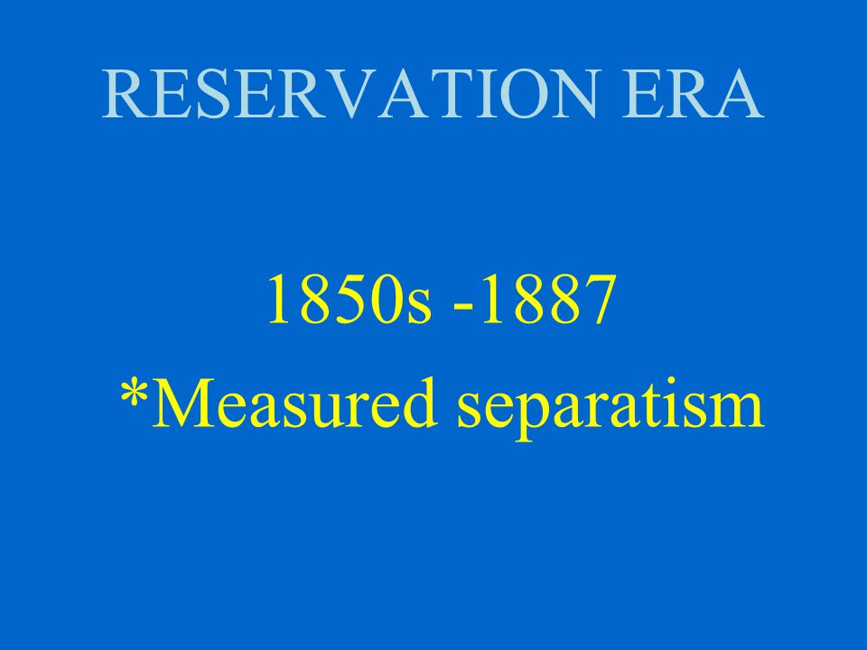 RESERVATION ERA 1850s -1887 *Measured separatism