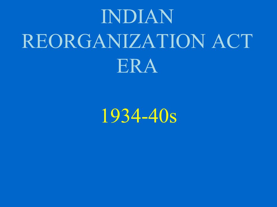 INDIAN REORGANIZATION ACT ERA 1934-40s