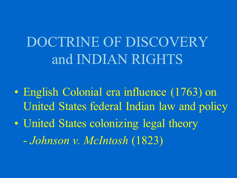 DOCTRINE OF DISCOVERY and INDIAN RIGHTS English Colonial era influence (1763) on United States federal Indian law and policy United States colonizing legal theory - Johnson v.