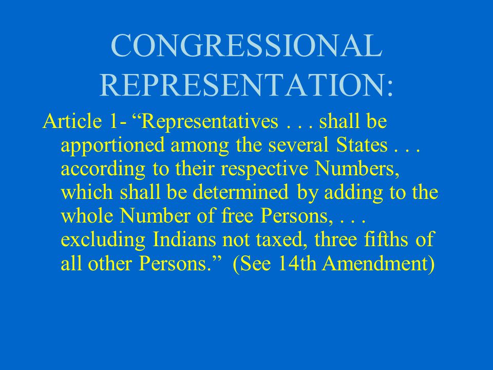 AMENDMENT XIV Section 2: Representatives shall be apportioned among the several States according to their respective numbers, counting the whole number of persons in each State, excluding Indians not taxed. (1868)