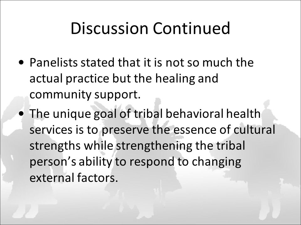 Discussion Continued Panelists stated that it is not so much the actual practice but the healing and community support.