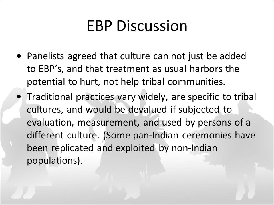 EBP Discussion Panelists agreed that culture can not just be added to EBP's, and that treatment as usual harbors the potential to hurt, not help tribal communities.