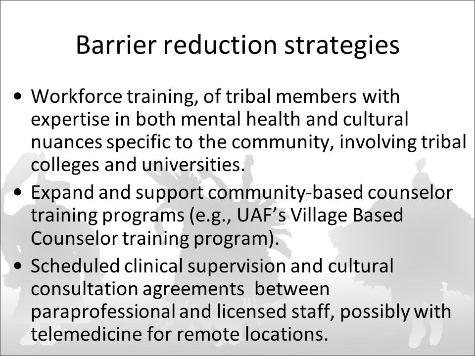 Barrier reduction strategies Workforce training, of tribal members with expertise in both mental health and cultural nuances specific to the community, involving tribal colleges and universities.