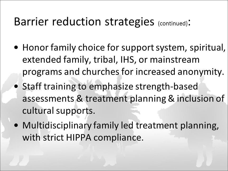 Barrier reduction strategies (continued) : Honor family choice for support system, spiritual, extended family, tribal, IHS, or mainstream programs and churches for increased anonymity.