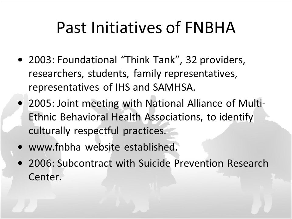 Past Initiatives of FNBHA 2003: Foundational Think Tank , 32 providers, researchers, students, family representatives, representatives of IHS and SAMHSA.