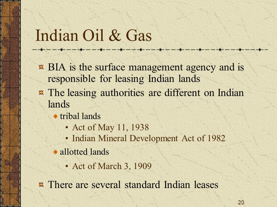 20 Indian Oil & Gas BIA is the surface management agency and is responsible for leasing Indian lands The leasing authorities are different on Indian lands tribal lands Act of May 11, 1938 Indian Mineral Development Act of 1982 allotted lands Act of March 3, 1909 There are several standard Indian leases