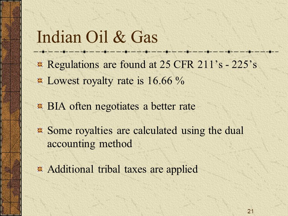 21 Indian Oil & Gas Regulations are found at 25 CFR 211's - 225's Lowest royalty rate is 16.66 % BIA often negotiates a better rate Some royalties are