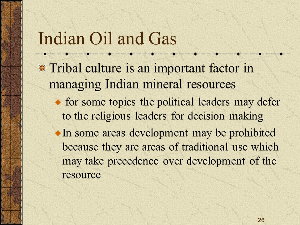 26 Indian Oil and Gas Tribal culture is an important factor in managing Indian mineral resources for some topics the political leaders may defer to the religious leaders for decision making In some areas development may be prohibited because they are areas of traditional use which may take precedence over development of the resource