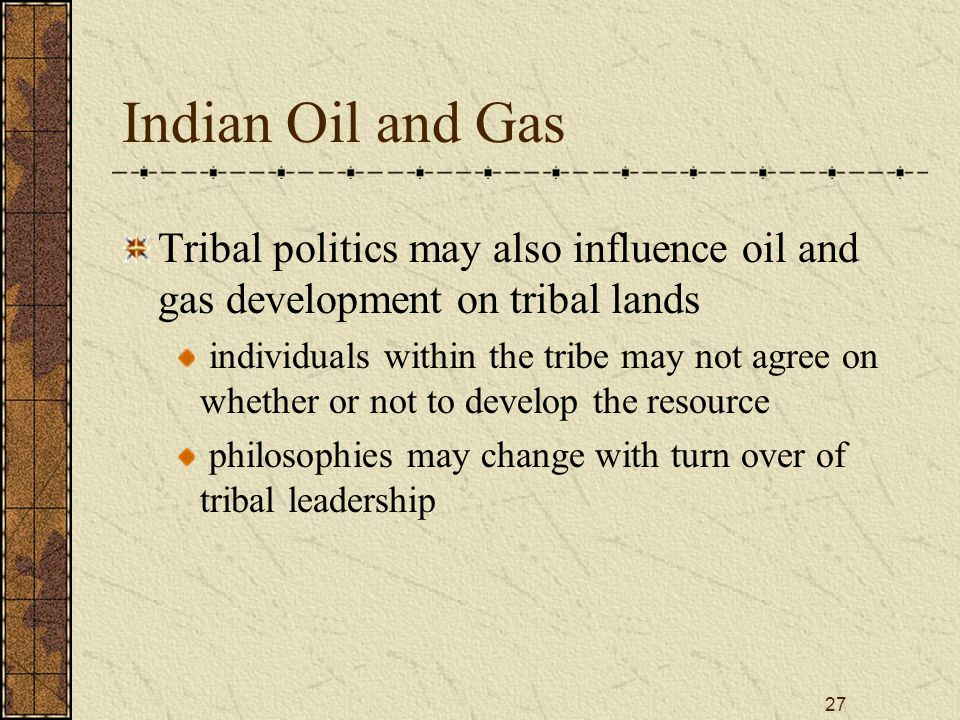 27 Indian Oil and Gas Tribal politics may also influence oil and gas development on tribal lands individuals within the tribe may not agree on whether or not to develop the resource philosophies may change with turn over of tribal leadership