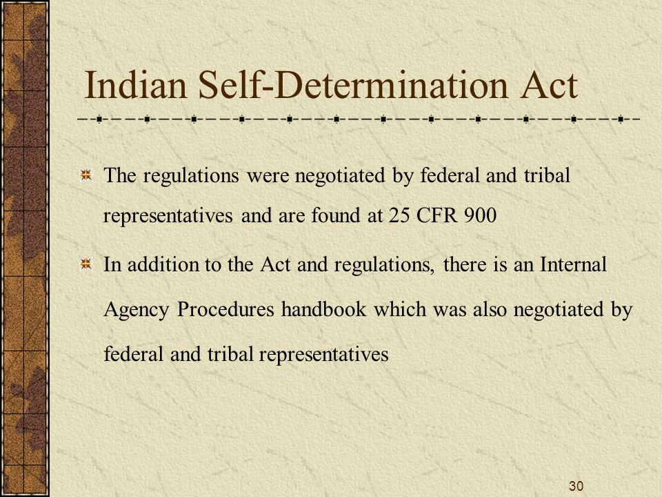 30 Indian Self-Determination Act The regulations were negotiated by federal and tribal representatives and are found at 25 CFR 900 In addition to the