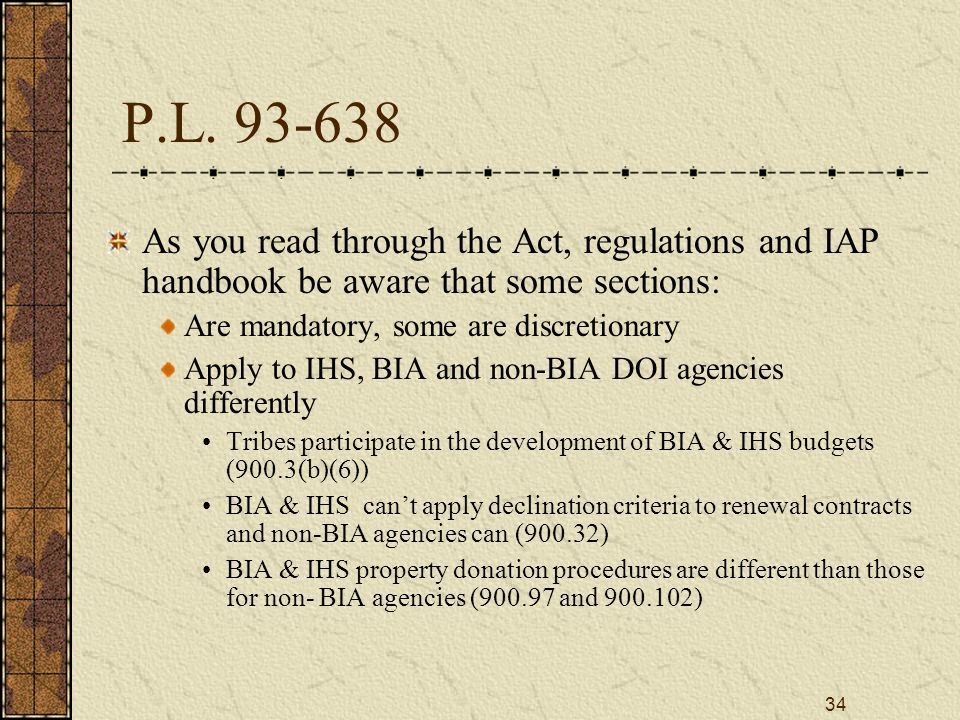 34 P.L. 93-638 As you read through the Act, regulations and IAP handbook be aware that some sections: Are mandatory, some are discretionary Apply to I