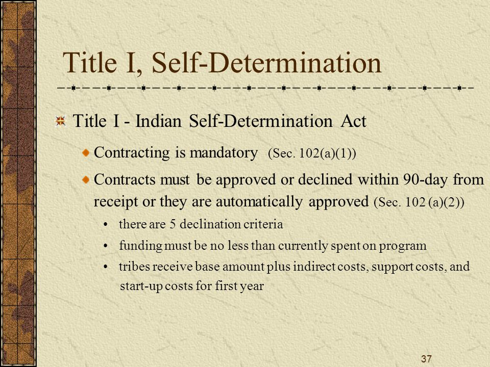 37 Title I, Self-Determination Title I - Indian Self-Determination Act Contracting is mandatory (Sec. 102(a)(1)) Contracts must be approved or decline