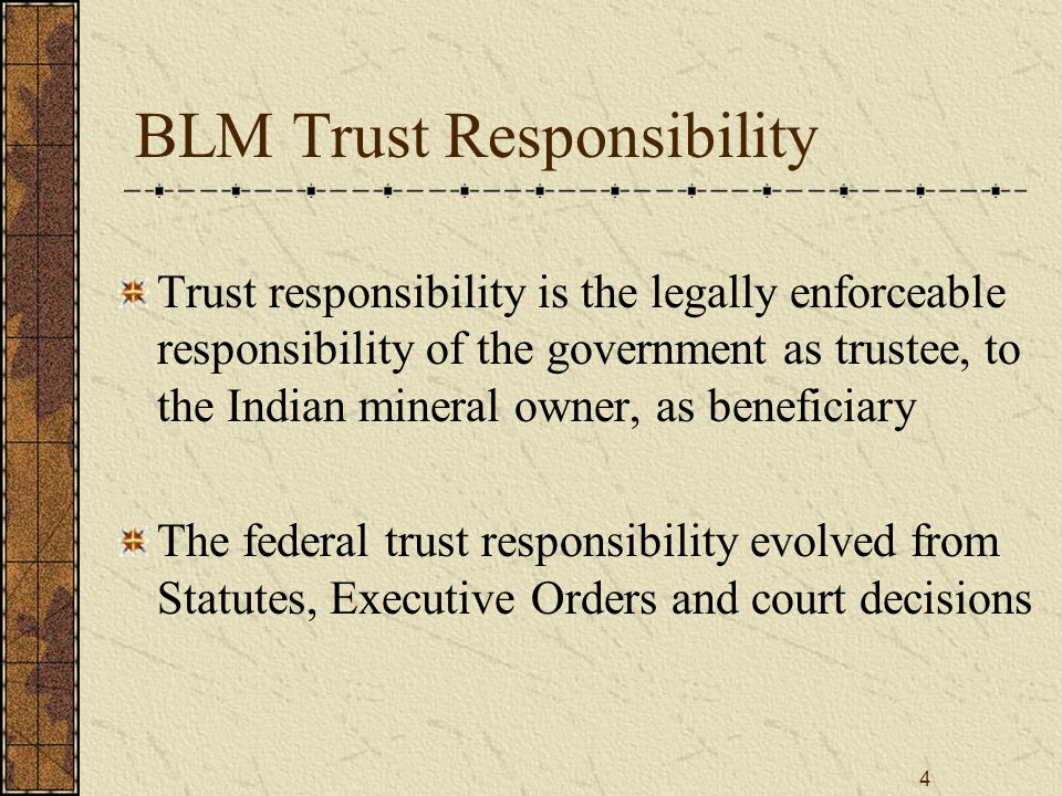 4 BLM Trust Responsibility Trust responsibility is the legally enforceable responsibility of the government as trustee, to the Indian mineral owner, a