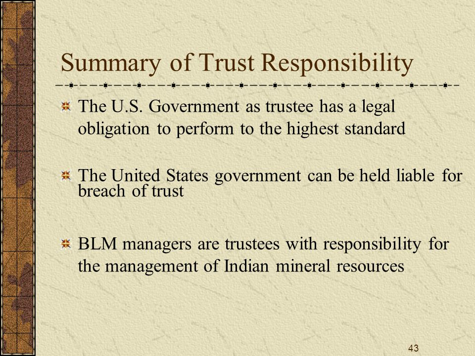 43 Summary of Trust Responsibility The U.S. Government as trustee has a legal obligation to perform to the highest standard The United States governme