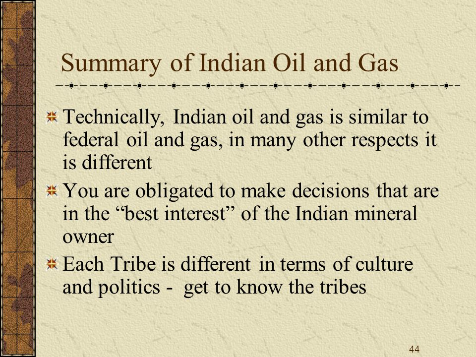 44 Summary of Indian Oil and Gas Technically, Indian oil and gas is similar to federal oil and gas, in many other respects it is different You are obligated to make decisions that are in the best interest of the Indian mineral owner Each Tribe is different in terms of culture and politics - get to know the tribes