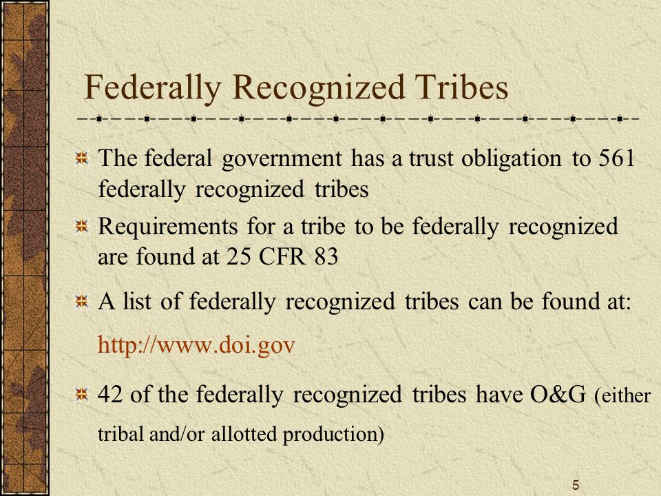 5 Federally Recognized Tribes The federal government has a trust obligation to 561 federally recognized tribes Requirements for a tribe to be federall