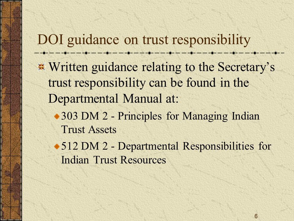 6 DOI guidance on trust responsibility Written guidance relating to the Secretary's trust responsibility can be found in the Departmental Manual at: 303 DM 2 - Principles for Managing Indian Trust Assets 512 DM 2 - Departmental Responsibilities for Indian Trust Resources