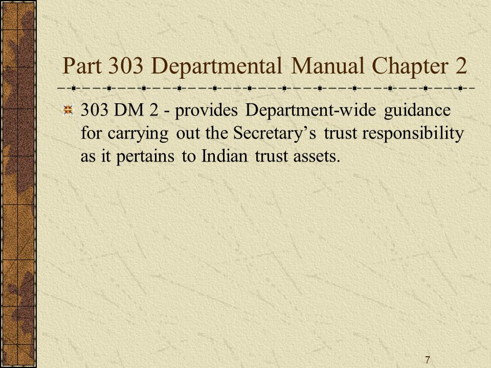 7 Part 303 Departmental Manual Chapter 2 303 DM 2 - provides Department-wide guidance for carrying out the Secretary's trust responsibility as it pert