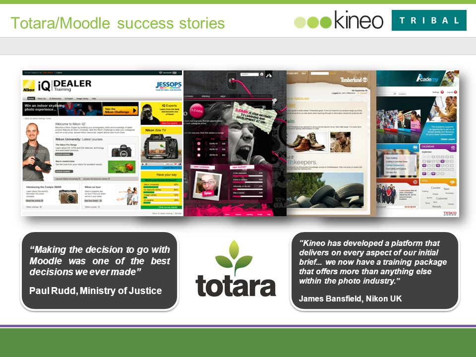 Totara/Moodle success stories Making the decision to go with Moodle was one of the best decisions we ever made Paul Rudd, Ministry of Justice Making the decision to go with Moodle was one of the best decisions we ever made Paul Rudd, Ministry of Justice Kineo has developed a platform that delivers on every aspect of our initial brief...