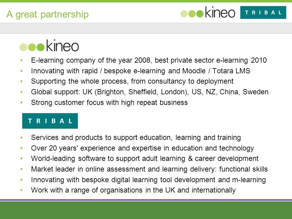 A great partnership E-learning company of the year 2008, best private sector e-learning 2010 Innovating with rapid / bespoke e-learning and Moodle / Totara LMS Supporting the whole process, from consultancy to deployment Global support: UK (Brighton, Sheffield, London), US, NZ, China, Sweden Strong customer focus with high repeat business Services and products to support education, learning and training Over 20 years experience and expertise in education and technology World-leading software to support adult learning & career development Market leader in online assessment and learning delivery: functional skills Innovating with bespoke digital learning tool development and m-learning Work with a range of organisations in the UK and internationally