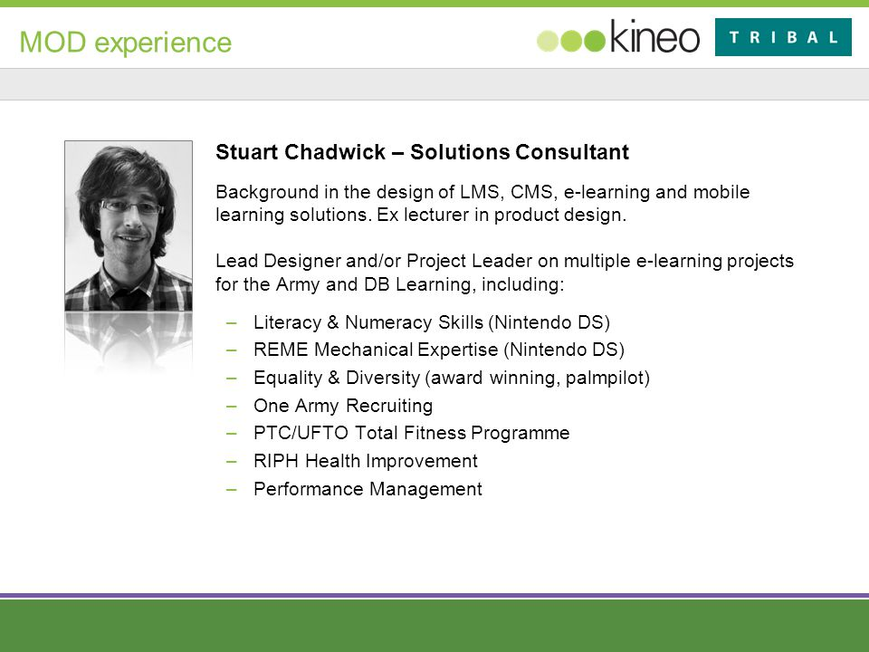 MOD experience Stuart Chadwick – Solutions Consultant Background in the design of LMS, CMS, e-learning and mobile learning solutions.