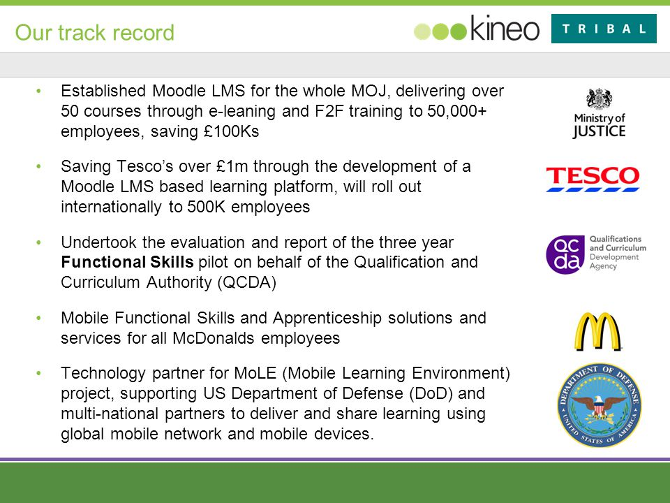 Our track record Established Moodle LMS for the whole MOJ, delivering over 50 courses through e-leaning and F2F training to 50,000+ employees, saving £100Ks Saving Tesco's over £1m through the development of a Moodle LMS based learning platform, will roll out internationally to 500K employees Undertook the evaluation and report of the three year Functional Skills pilot on behalf of the Qualification and Curriculum Authority (QCDA) Mobile Functional Skills and Apprenticeship solutions and services for all McDonalds employees Technology partner for MoLE (Mobile Learning Environment) project, supporting US Department of Defense (DoD) and multi-national partners to deliver and share learning using global mobile network and mobile devices.