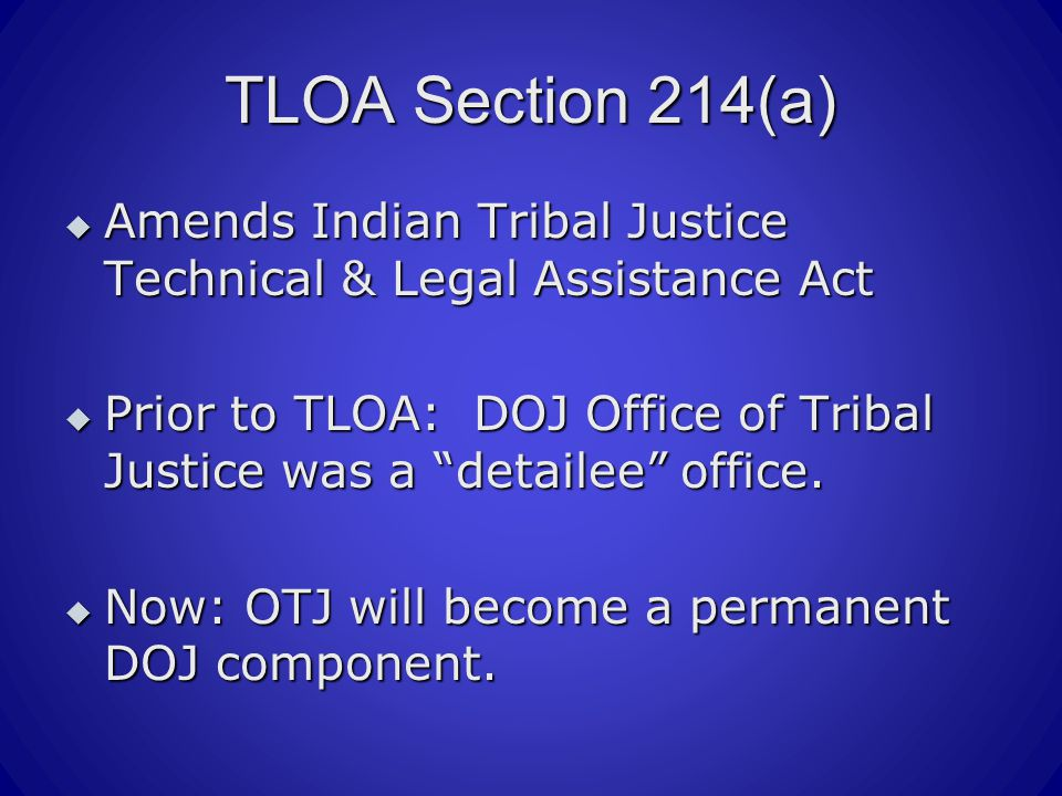 TLOA Section 214(a)  Amends Indian Tribal Justice Technical & Legal Assistance Act  Prior to TLOA: DOJ Office of Tribal Justice was a detailee office.