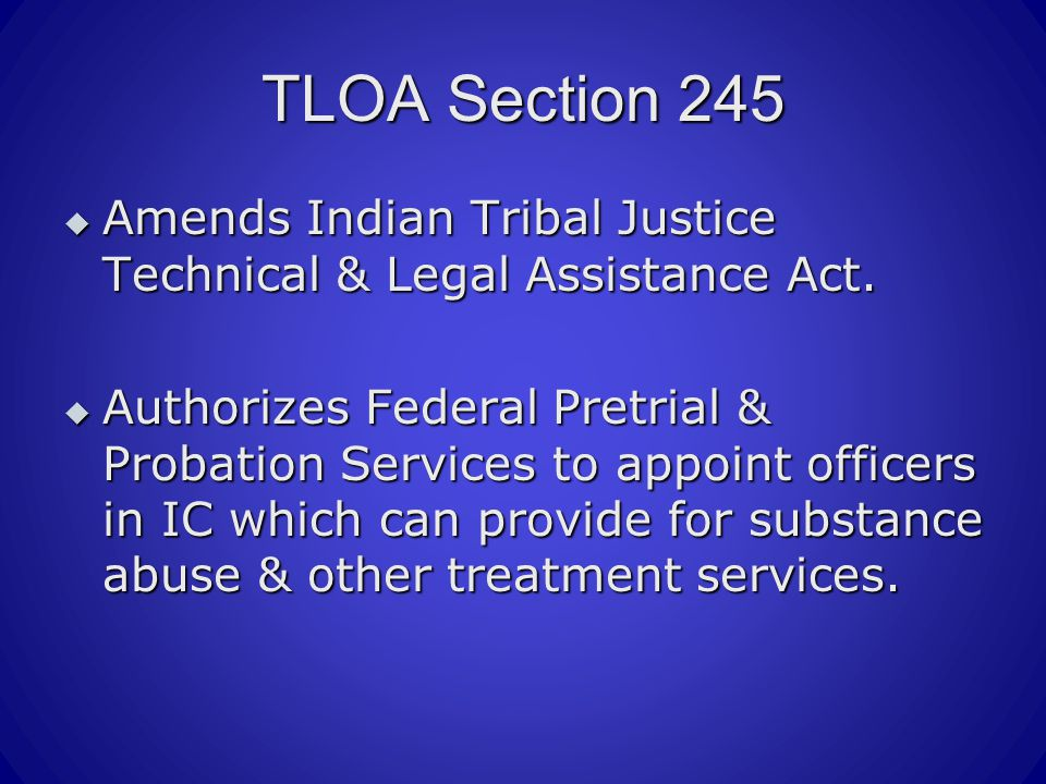 TLOA Section 245  Amends Indian Tribal Justice Technical & Legal Assistance Act.