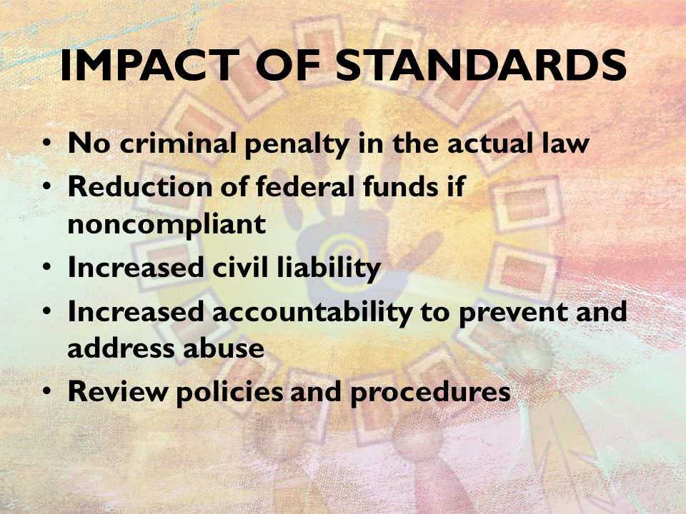 IMPACT OF STANDARDS No criminal penalty in the actual law Reduction of federal funds if noncompliant Increased civil liability Increased accountability to prevent and address abuse Review policies and procedures