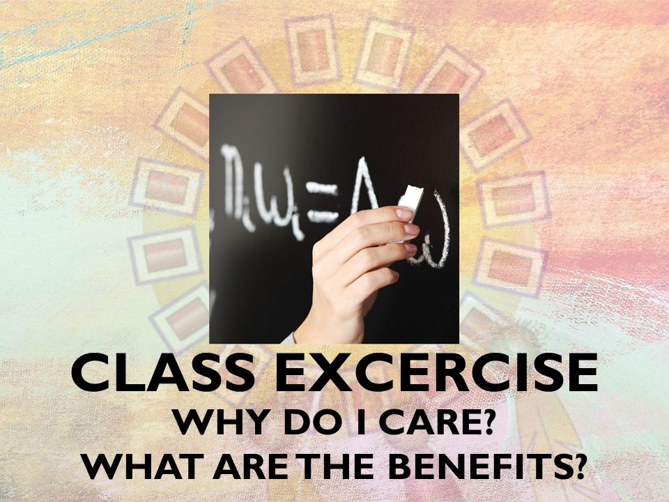 CLASS EXCERCISE WHY DO I CARE? WHAT ARE THE BENEFITS?