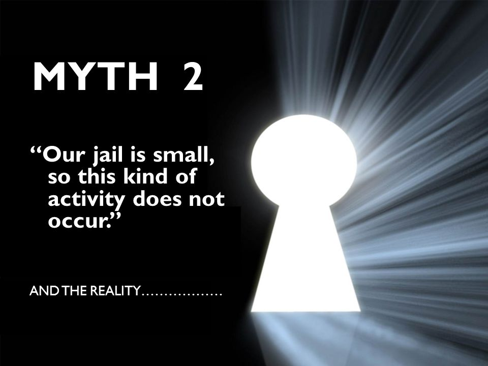 "MYTH 2 ""Our jail is small, so this kind of activity does not occur."" AND THE REALITY………………"