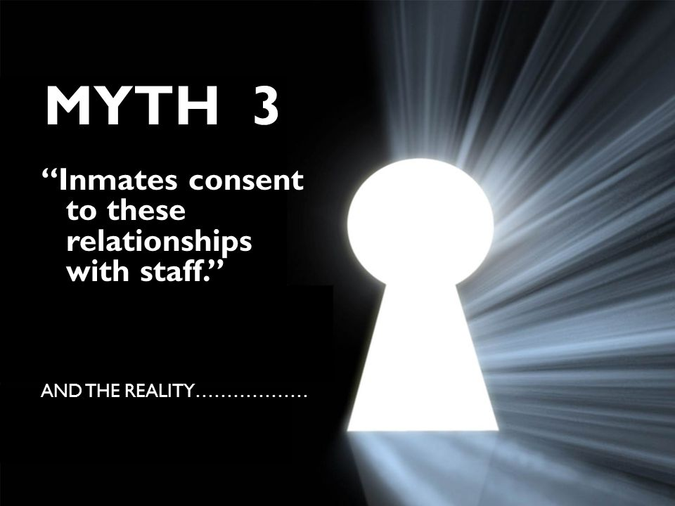 MYTH 3 Inmates consent to these relationships with staff. AND THE REALITY………………