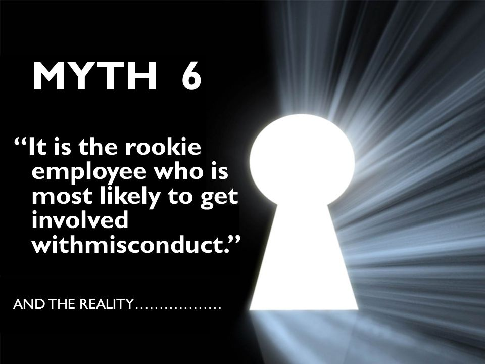 MYTH 6 It is the rookie employee who is most likely to get involved withmisconduct. AND THE REALITY………………