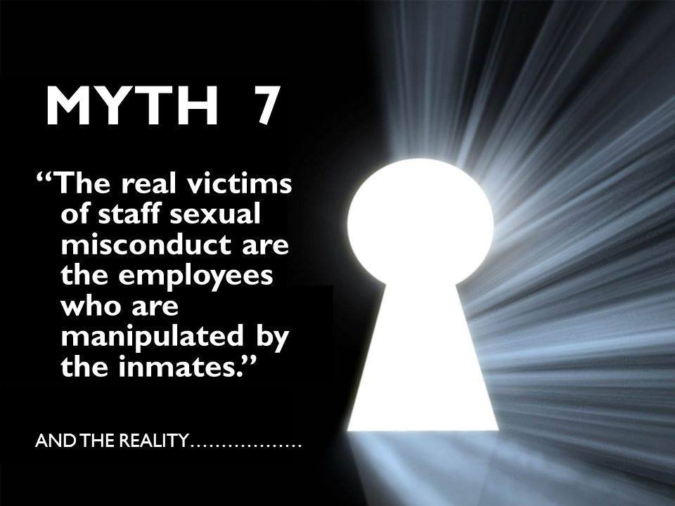 """The real victims of staff sexual misconduct are the employees who are manipulated by the inmates."" AND THE REALITY……………… MYTH 7"