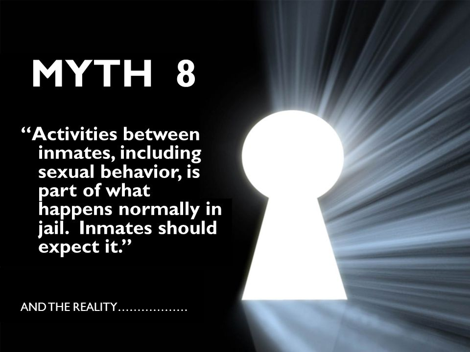"MYTH 8 ""Activities between inmates, including sexual behavior, is part of what happens normally in jail. Inmates should expect it."" AND THE REALITY………"