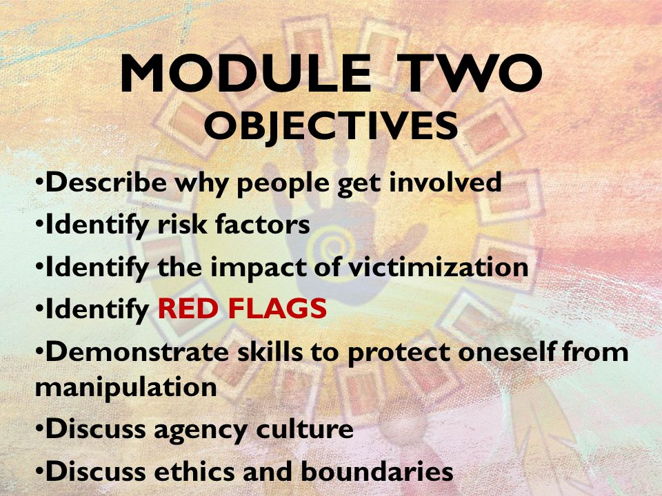 Describe why people get involved Identify risk factors Identify the impact of victimization Identify RED FLAGS Demonstrate skills to protect oneself from manipulation Discuss agency culture Discuss ethics and boundaries MODULE TWO OBJECTIVES