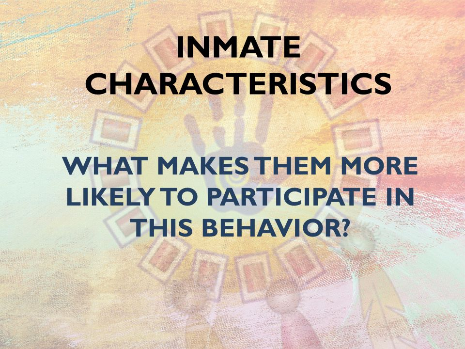 INMATE CHARACTERISTICS WHAT MAKES THEM MORE LIKELY TO PARTICIPATE IN THIS BEHAVIOR