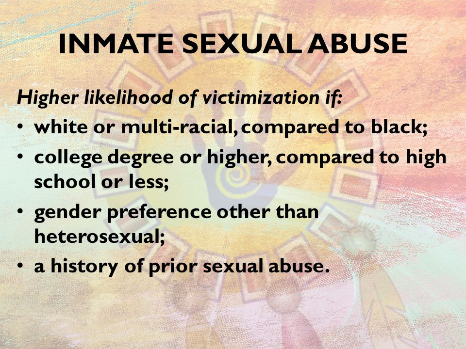 INMATE SEXUAL ABUSE Higher likelihood of victimization if: white or multi-racial, compared to black; college degree or higher, compared to high school