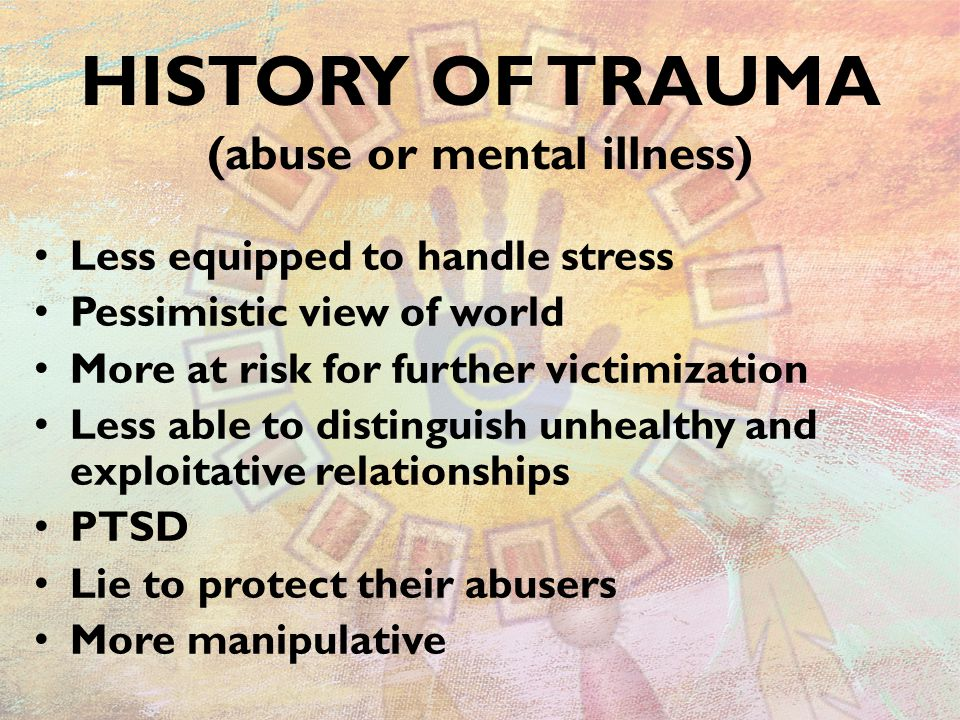 HISTORY OF TRAUMA (abuse or mental illness) Less equipped to handle stress Pessimistic view of world More at risk for further victimization Less able