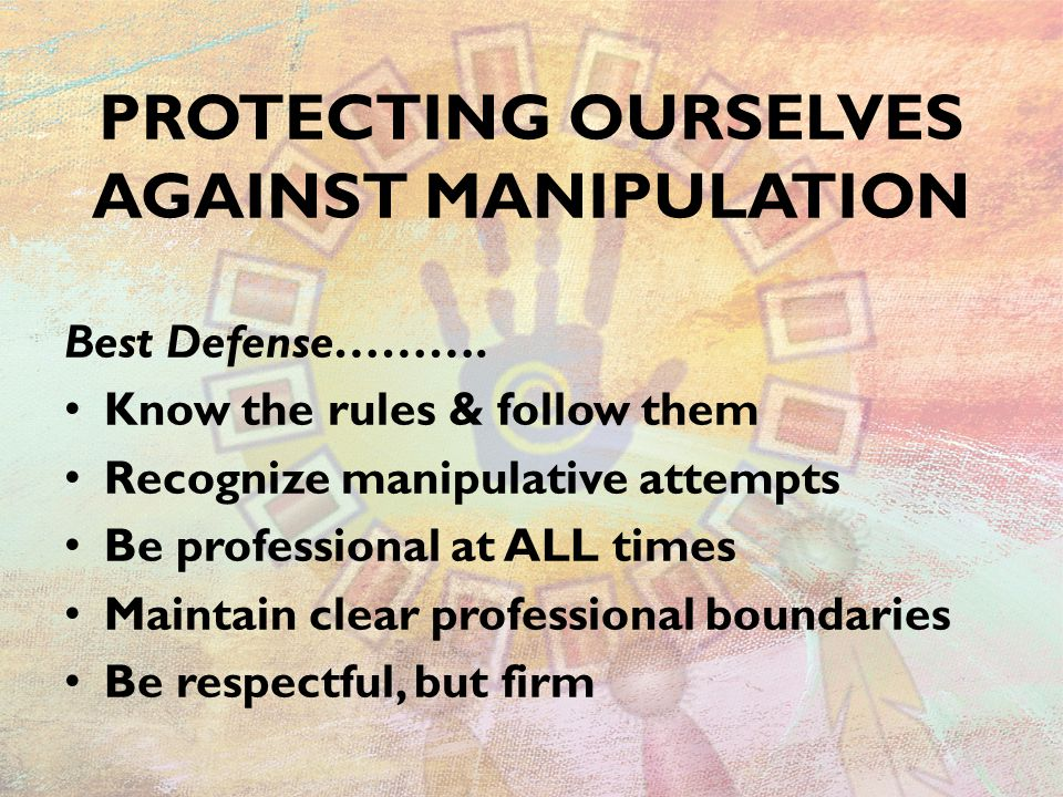 PROTECTING OURSELVES AGAINST MANIPULATION Best Defense………. Know the rules & follow them Recognize manipulative attempts Be professional at ALL times M