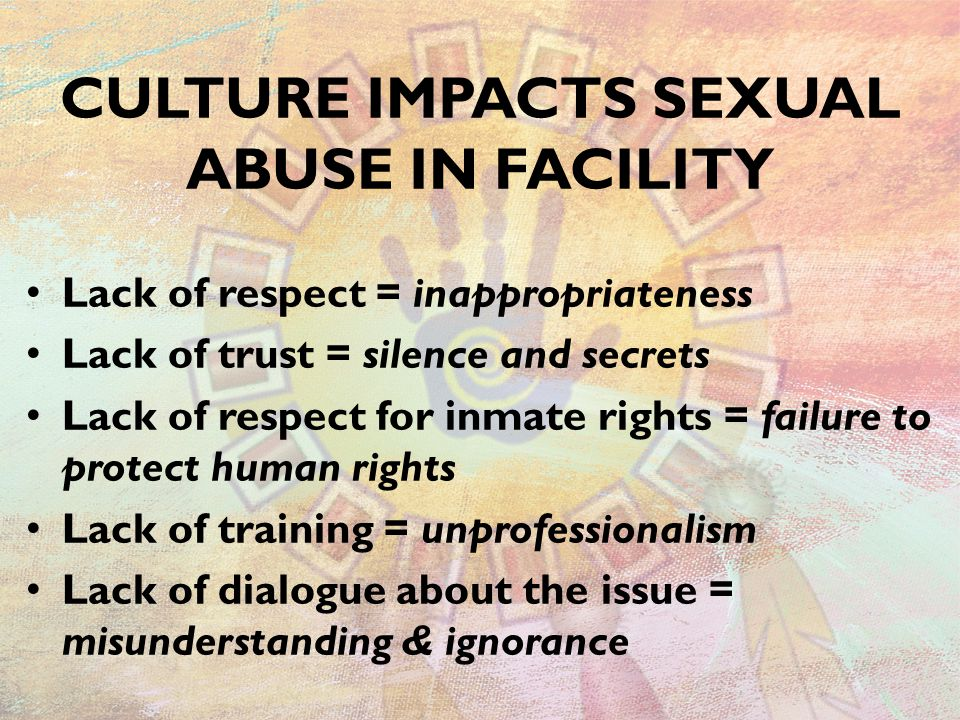 CULTURE IMPACTS SEXUAL ABUSE IN FACILITY Lack of respect = inappropriateness Lack of trust = silence and secrets Lack of respect for inmate rights = failure to protect human rights Lack of training = unprofessionalism Lack of dialogue about the issue = misunderstanding & ignorance