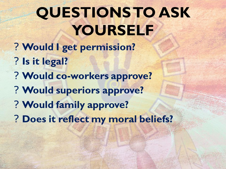 QUESTIONS TO ASK YOURSELF . Would I get permission.