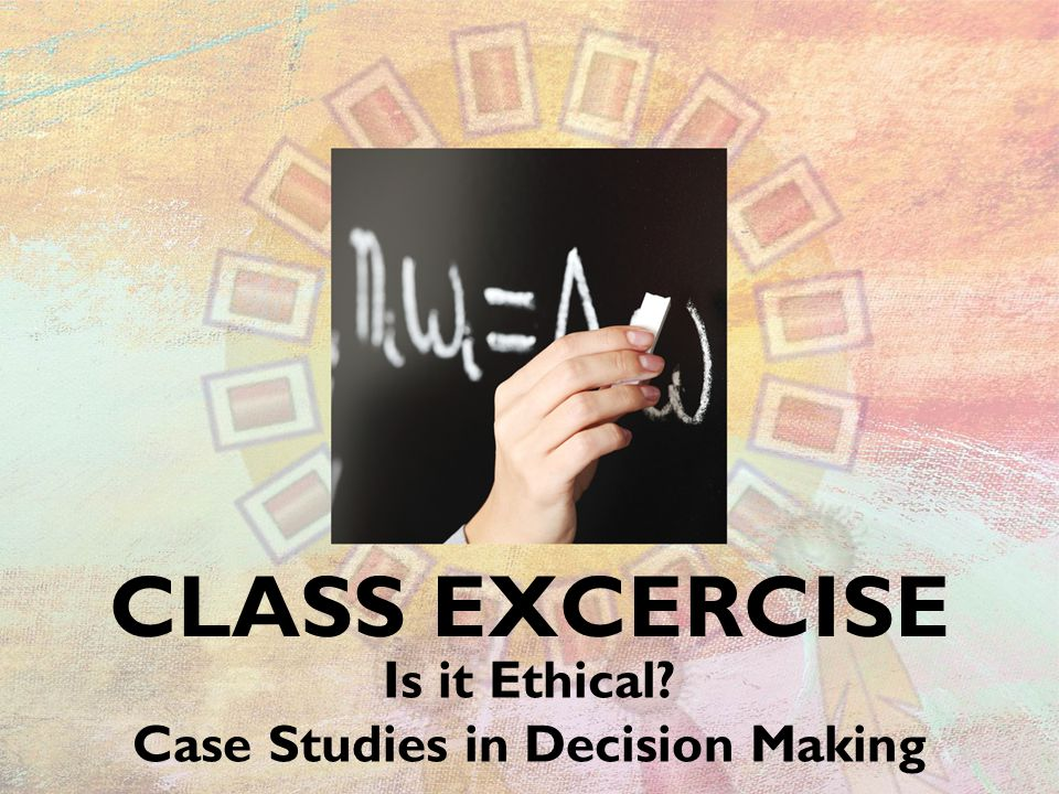 CLASS EXCERCISE Is it Ethical? Case Studies in Decision Making